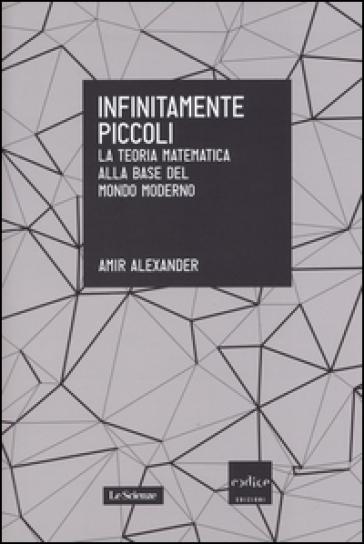 Infinitamente piccoli. La teoria matematica alla base del mondo moderno - AMIR ALEXANDER | Thecosgala.com