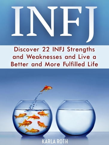 Infj: Discover 22 Infj Strengths and Weaknesses and Live a Better and More Fulfilled Life