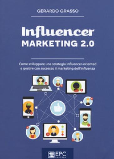 Influencer marketing 2.0. Come sviluppare una strategia influencer-oriented e gestire con successo il marketing dell'influenza - Gerardo Grasso | Jonathanterrington.com