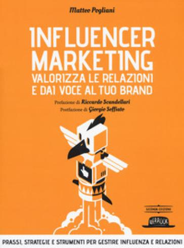 Influencer marketing. Valorizza le relazioni e dai voce al tuo brand. Prassi, strategie e strumenti per gestire influenza e relazioni - Matteo Pogliani pdf epub