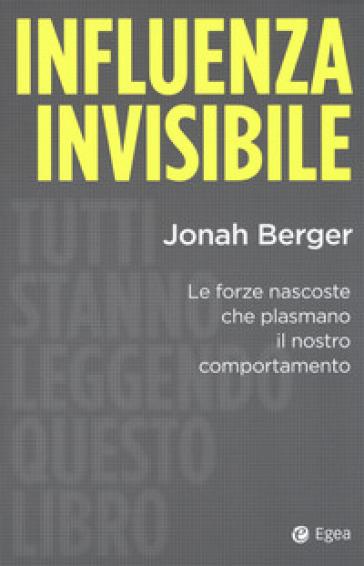 Influenza invisibile. Le forze nascoste che plasmano il nostro comportamento - Jonah Berger |