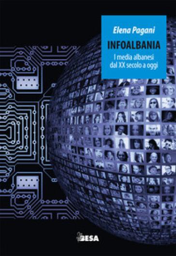 Infoalbania. I media albanesi dal XX secolo a oggi - Elena Pagani |