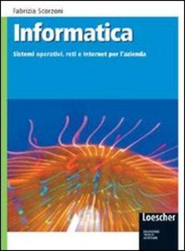 Informatica. Sistemi operativi, reti e internet per l'azienda. Con espansione online. Per gli Ist. tecnici - Fabrizia Scorzoni  