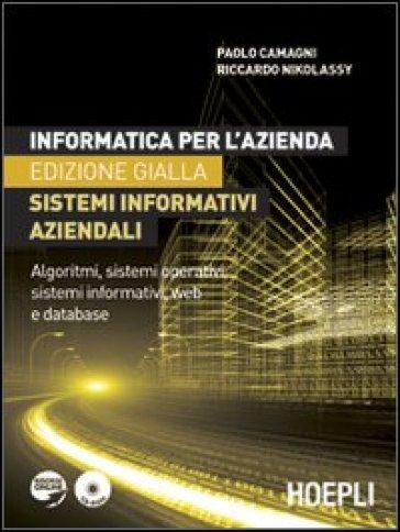 Informatica per l'azienda. Sistemi informativi aziendali. Algoritmi, sistemi operativi, sistemi informativi, web e database. Ediz. gialla. Con CD-ROM - Paolo Camagni | Ericsfund.org