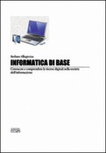 Informatica di base. Conoscere e comprendere le risorse digitali nella società del'informazione - Stefano Allegrezza   Thecosgala.com