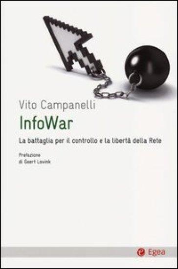 Infowar. La battaglia per il controllo e la libertà della rete - Vito Campanelli pdf epub