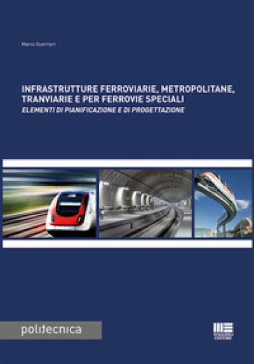 Infrastrutture ferroviarie, metropolitane, tranviarie e per ferrovie speciali. Elementi di pianificazione e di progettazione - Marco Guerrieri pdf epub
