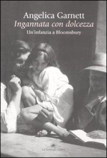 Ingannata con dolcezza. Un'infanzia a Bloomsbury - Angelica Garnett  
