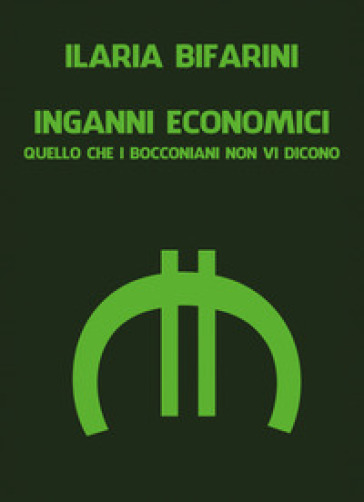 Inganni economici. Quello che i bocconiani non vi dicono - Ilaria Bifarini |
