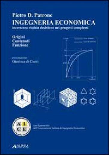 Ingegneria economica. Incertezza rischio decisione nei progetti complessi. Origini contenuti funzione - Pietro D. Patrone |