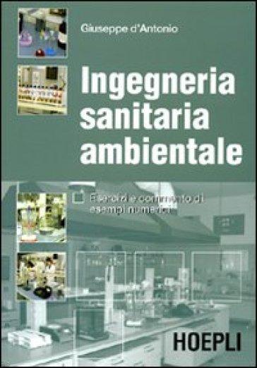 Ingegneria sanitaria ambientale. Esercizi e commento di esempi numerici - Giuseppe D'Antonio  