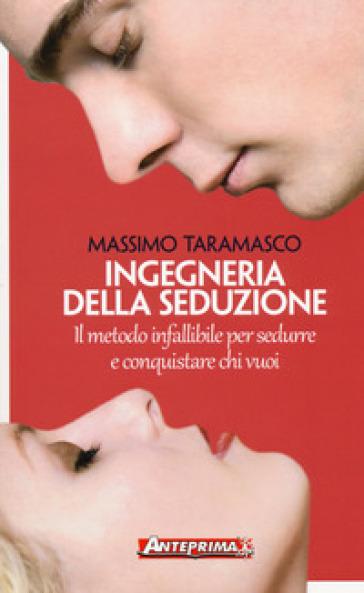 Ingegneria della seduzione. Il metodo infallibile per sedurre e conquistare chi vuoi - Massimo Taramasco |