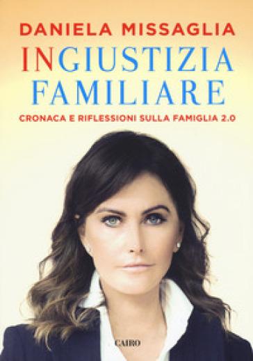 Ingiustizia familiare. Cronaca e riflessioni sulla famiglia 2.0 - Daniela Missaglia  