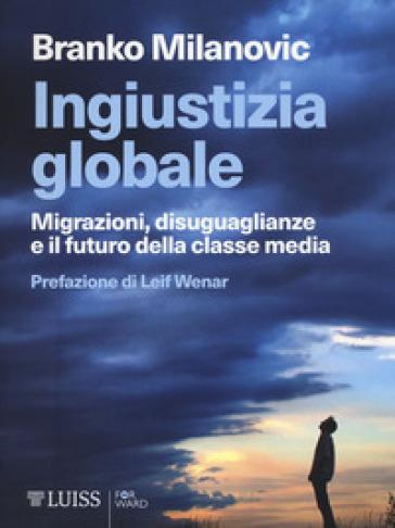 Ingiustizia globale. Migrazioni, disuguaglianze e il futuro della classe media - Branko Milanovic |