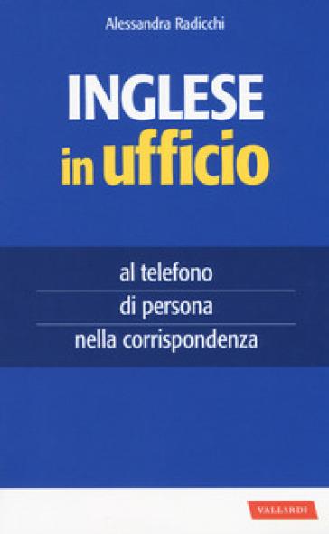 Inglese in ufficio. Al telefono, di persona e nella corrispondenza - Alessandra Radicchi  