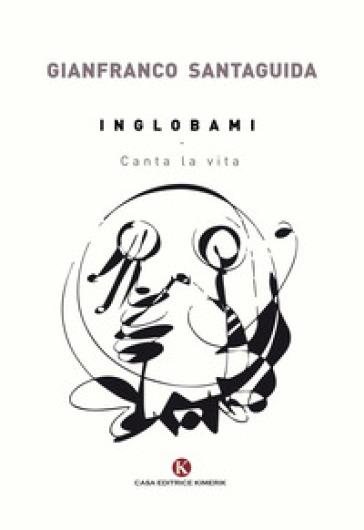 Inglobami. Canta la vita - Gianfranco Santaguida  