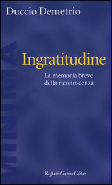 Ingratitudine. La memoria breve della riconoscenza - Duccio Demetrio  