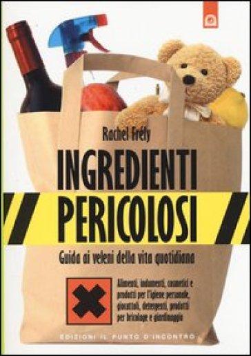 Ingredienti pericolosi. Guida ai veleni della vita quotidiana - Rachel Frely |