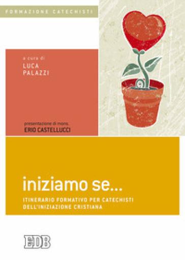 Iniziamo se... Itinerario formativo per catechisti dell'iniziazione cristiana - L. Palazzi |