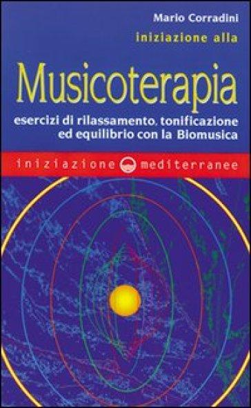 Iniziazione alla Musicoterapia. Esercizi di rilassamento, tonificazione ed equilibrio con la Biomusica - Mario Corradini |