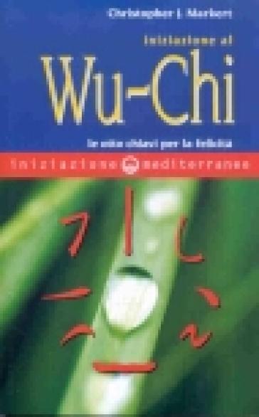 Iniziazione al Wu-Chi. Otto chiavi per la felicità - Christopher J. Markert |