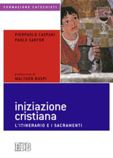 Iniziazione cristiana. L'itinerario e i sacramenti - Pierpaolo Caspani |