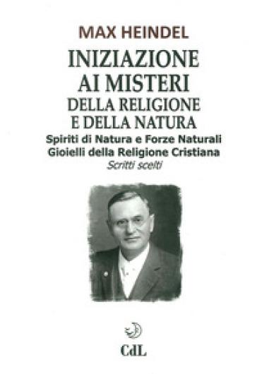 Iniziazione ai misteri della religione e della natura. Spiriti di natura e forze naturali. Gioielli della religione cristiana. Scritti scelti - Max Heindel |