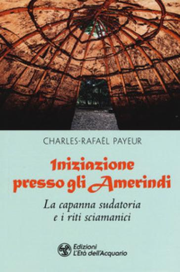 Iniziazione presso gli amerindi. La capanna sudatoria e i riti sciamanici - Charles-Rafael Payeur |