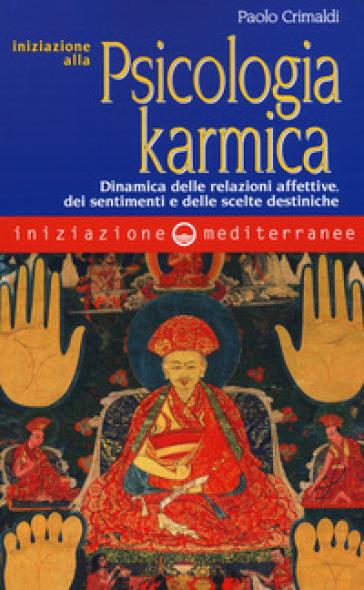 Iniziazione alla psicologia karmica. Dinamica delle relazioni affettive dei sentimenti e delle scelte destiniche - Paolo Crimaldi  