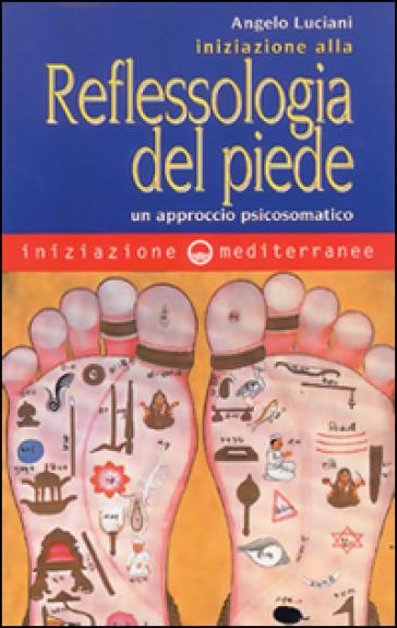 Iniziazione alla riflessologia del piede. Un approccio psicosomatico - Angelo Luciani   Rochesterscifianimecon.com