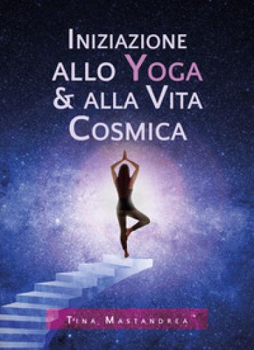 Iniziazione allo yoga & alla vita cosmica - Tina Mastandrea  