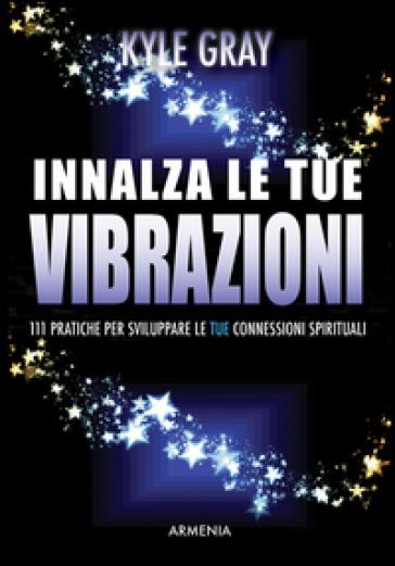 Innalza le tue vibrazioni. 111 pratiche per sviluppare le tue connessioni spirituali - Kyle Gray |