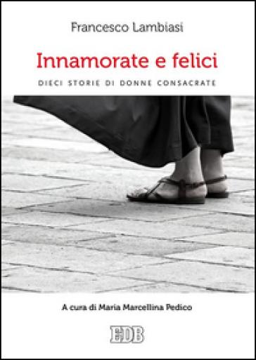 Innamorate e felici. Dieci storie di donne consacrate - Francesco Lambiasi |