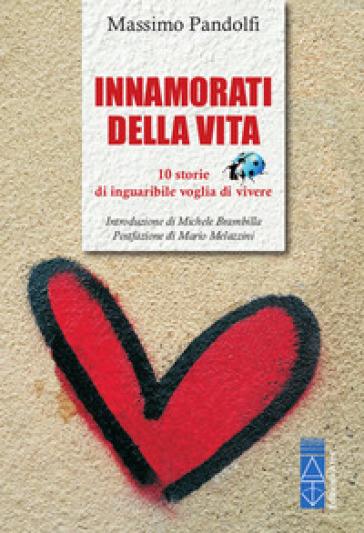 Innamorati della vita. 10 storie di inguaribile voglia di vivere - Massimo Pandolfi  