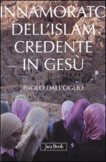 Innamorato dell'Islam, credente in Gesù. Dell'islamofilia - Paolo Dall'Oglio |
