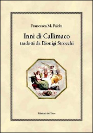 Inni di Callimaco tradotti da Dionigi Strocchi - Francesca M. Falchi |