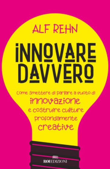 Innovare davvero. Come smettere di parlare a vuoto di innovazione e costruire culture profondamente creative - Alf Rehn | Thecosgala.com