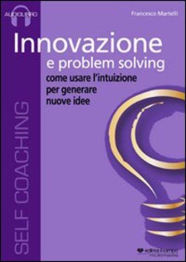 Innovazione e problem solving. Audiolibro. CD Audio - Francesco Martelli  