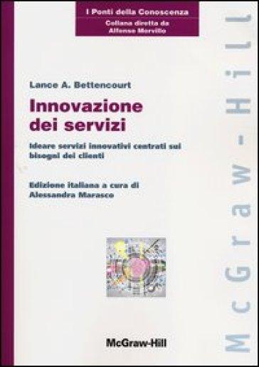 Innovazione dei servizi. Ideare servizi innovativi centrati sui bisogni dei clienti - Lance A. Bettencourt |