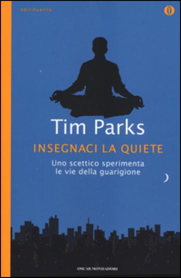 Insegnaci la quiete. Uno scettico sperimenta le vie della guarigione - Tim Parks | Rochesterscifianimecon.com