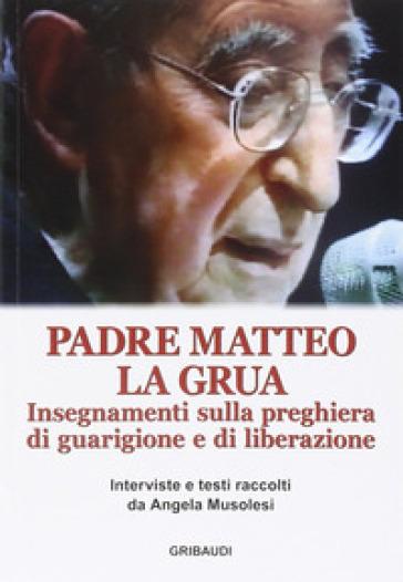 Insegnamenti sulla preghiera di guarigione e di liberazione - Matteo La Grua |