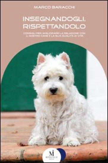 Insegnandogli, rispettandolo. Consigli per migliorare la relazione con il nostro cane e la sua qualità di vita - Marco Baracchi | Ericsfund.org