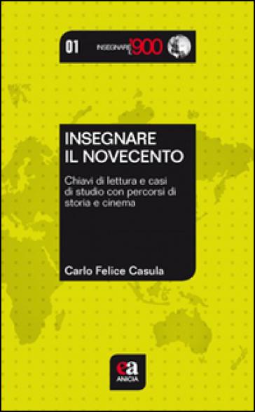 Insegnare il Novecento. Chiavi di lettura e casi di studio con percorsi di storia e cinema - Carlo Felice Casula | Thecosgala.com