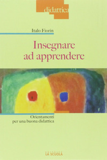Insegnare ad apprendere. Orientamenti per una buona didattica - Italo Fiorin |