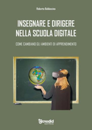 Insegnare e dirigere nella scuola digitale. Come cambiano gli ambienti di apprendimento - Roberto Baldascino  