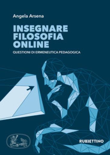 Insegnare filosofia online. Questioni di ermeneutica pedagogica - Angela Arsena |