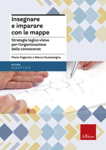 Insegnare e imparare con le mappe. Strategie logico-visive per l'organizzazione delle conoscenze - Flavio Fogarolo pdf epub
