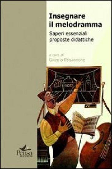 Insegnare il melodramma. Saperi essenziali proposte didattiche - G. Pagannone |