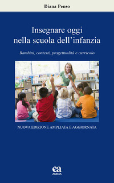 Insegnare oggi nella scuola dell'infanzia. Bambini, contesti, progettualità e curricolo