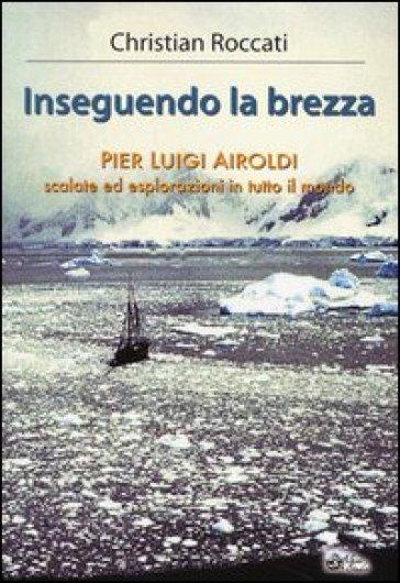 Inseguendo la brezza. Pier Luigi Airoldi. Scalate ed esplorazioni in tutto il mondo - Christian Roccati   Rochesterscifianimecon.com